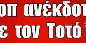 Τοπ ανέκδοτα με τον Τοτό